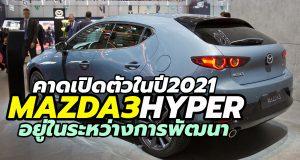 Mazda ซุ่มพัฒนา 2021 Mazda3 Hyper hatchback เวอร์ชั่นสมรรถนะสูง 250 แรงม้า